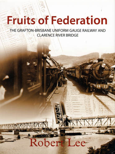 Fruits of Federation - The Grafton to Brisbane Uniform Gauge Railway & Clarence River Bridge (BOOK)